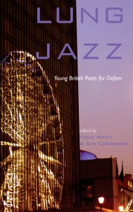 Lung Jazz: Young British Poets for Oxfam (edited by Todd Swift & Kim Lockwood) contains nearly 200 pages of poems by British poets, will all profits going to Oxfam