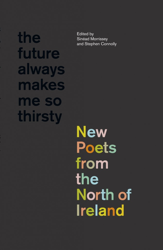The Future Always Makes Me So Thirsty: New Poets from the North of Ireland. Edited by Sinead Morrissey and Stephen Connolly